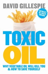 Toxic Oil:  Why Vegetable Oil Will Kill You & How to Save Yourself – David Gillespie
